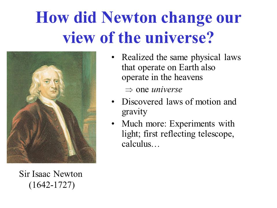Realized the same physical laws that operate on Earth also operate in the heavens  one universe Discovered laws of motion and gravity Much more: Experiments with light; first reflecting telescope, calculus… Sir Isaac Newton (1642-1727) How did Newton change our view of the universe?