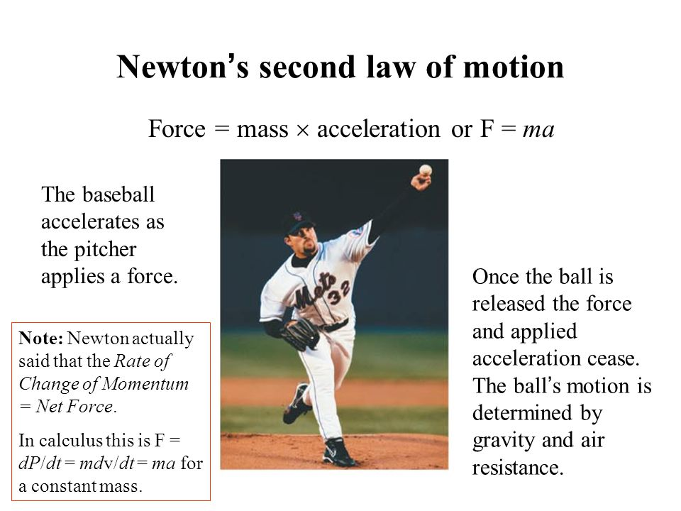 Newton's second law of motion Force = mass  acceleration or F = ma The baseball accelerates as the pitcher applies a force.