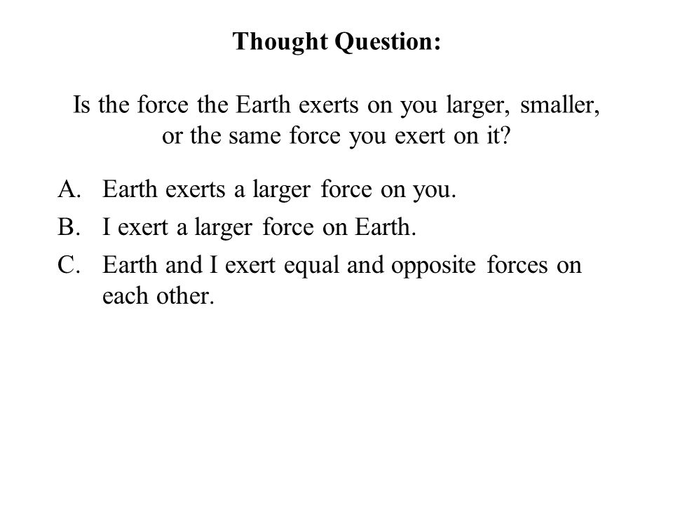 Thought Question: Is the force the Earth exerts on you larger, smaller, or the same force you exert on it.