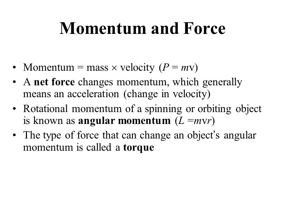 Momentum and Force Momentum = mass  velocity (P = mv) A net force changes momentum, which generally means an acceleration (change in velocity) Rotational momentum of a spinning or orbiting object is known as angular momentum (L =mvr) The type of force that can change an object's angular momentum is called a torque
