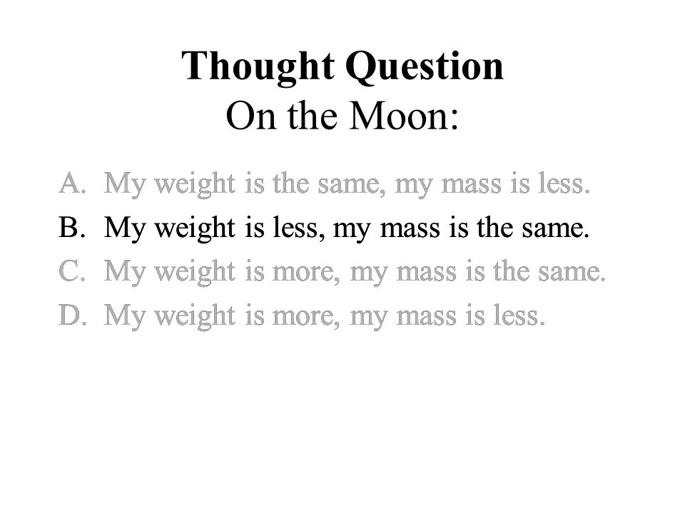 Thought Question On the Moon: A.My weight is the same, my mass is less.
