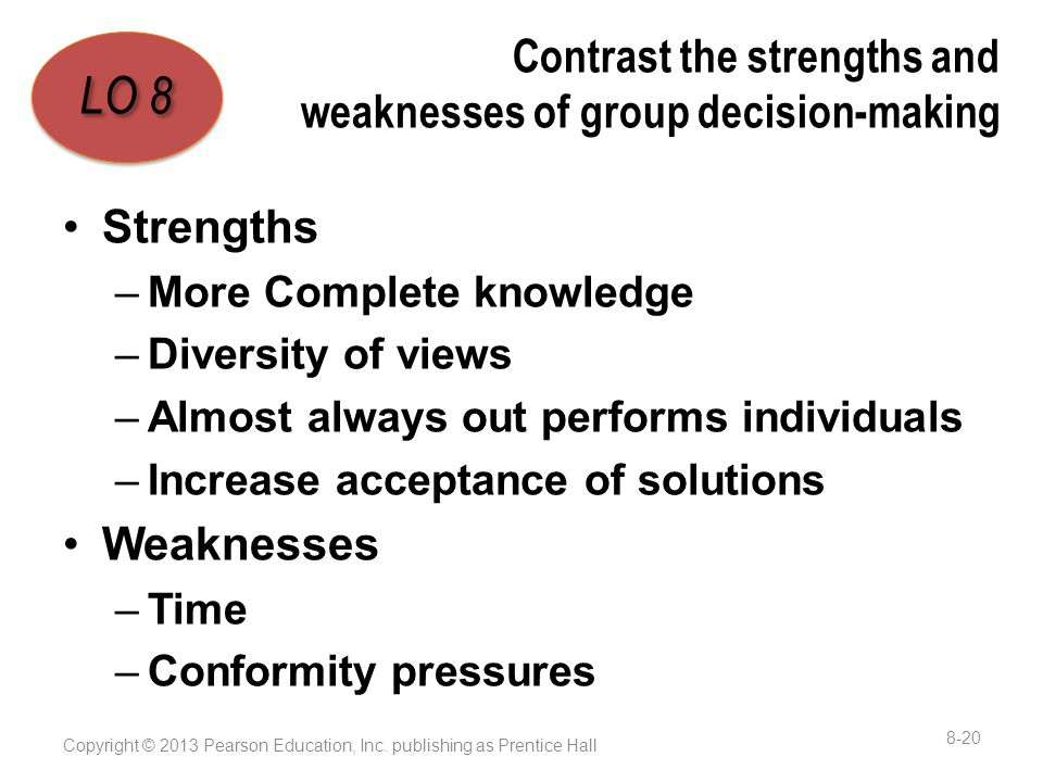 Contrast the strengths and weaknesses of group decision-making Strengths –More Complete knowledge –Diversity of views –Almost always out performs individuals –Increase acceptance of solutions Weaknesses –Time –Conformity pressures Copyright © 2013 Pearson Education, Inc.