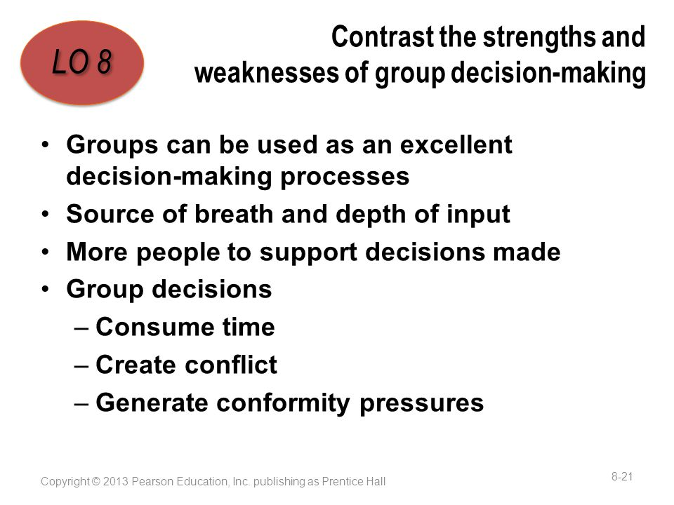 Contrast the strengths and weaknesses of group decision-making Groups can be used as an excellent decision-making processes Source of breath and depth of input More people to support decisions made Group decisions –Consume time –Create conflict –Generate conformity pressures Copyright © 2013 Pearson Education, Inc.