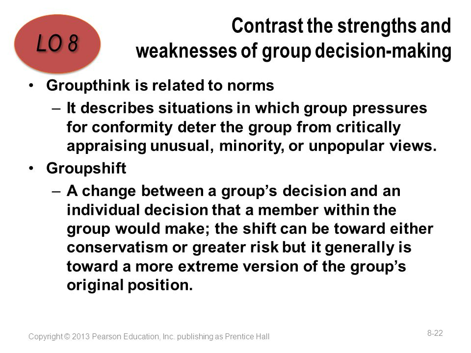 Contrast the strengths and weaknesses of group decision-making Groupthink is related to norms –It describes situations in which group pressures for conformity deter the group from critically appraising unusual, minority, or unpopular views.