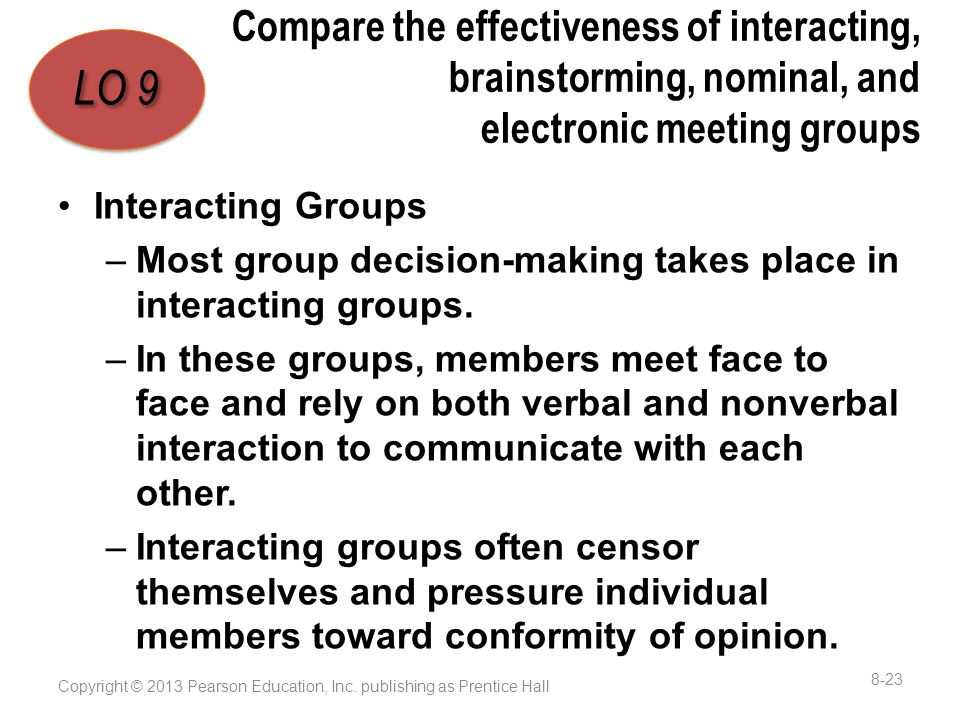 Compare the effectiveness of interacting, brainstorming, nominal, and electronic meeting groups Interacting Groups –Most group decision-making takes place in interacting groups.