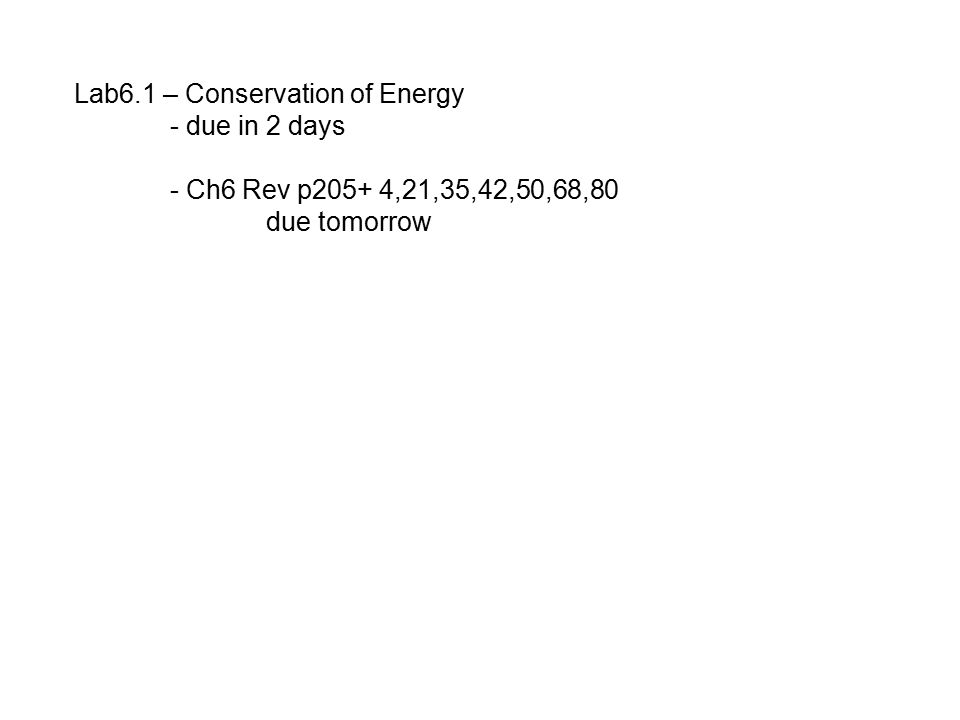 Lab6.1 – Conservation of Energy - due in 2 days - Ch6 Rev p205+ 4,21,35,42,50,68,80 due tomorrow