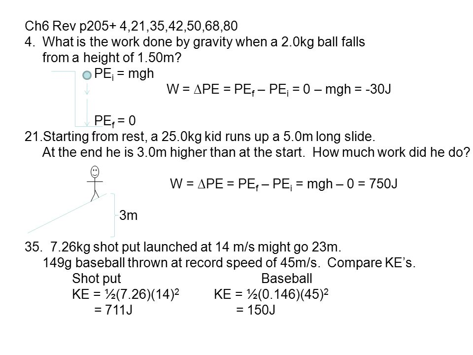 Ch6 Rev p205+ 4,21,35,42,50,68,80 4.What is the work done by gravity when a 2.0kg ball falls from a height of 1.50m? PE i = mgh W = ∆PE = PE f – PE i
