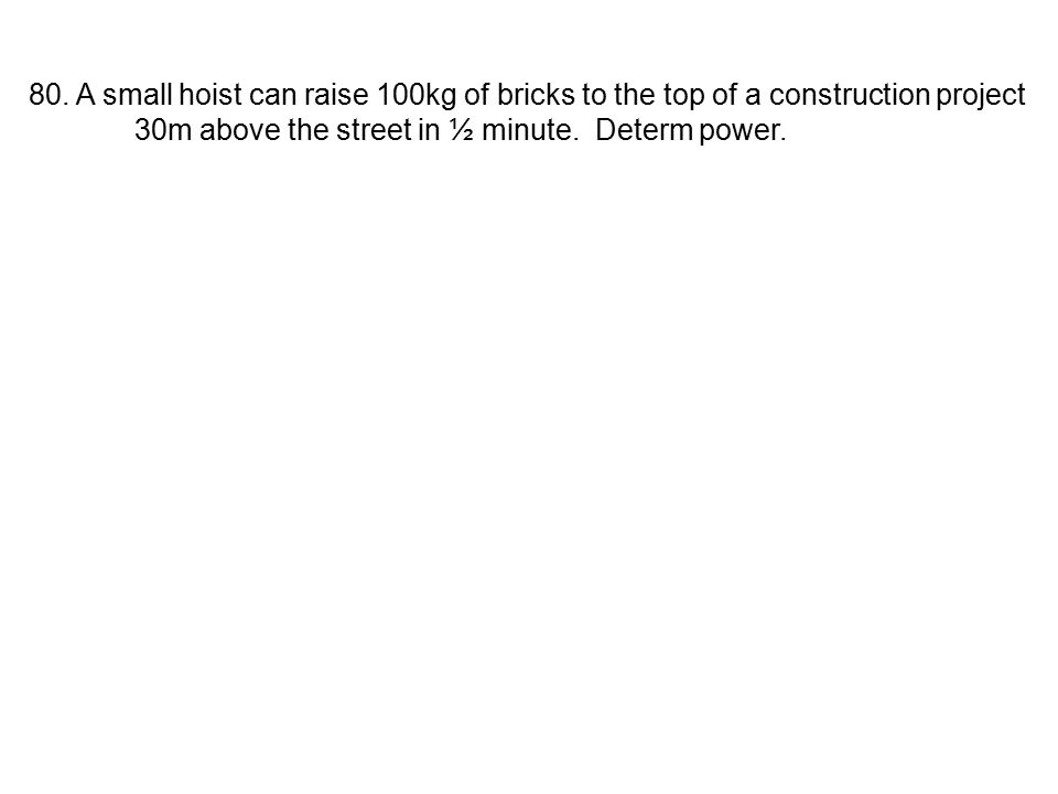 80. A small hoist can raise 100kg of bricks to the top of a construction project 30m above the street in ½ minute. Determ power.