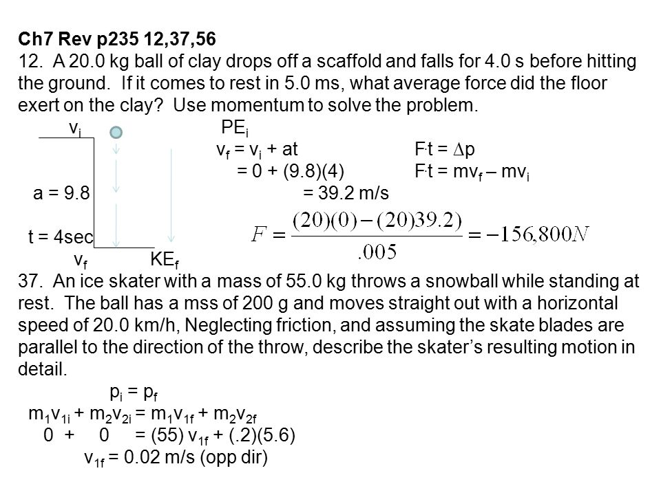 Ch7 Rev p235 12,37,56 12. A 20.0 kg ball of clay drops off a scaffold and falls for 4.0 s before hitting the ground. If it comes to rest in 5.0 ms, wh