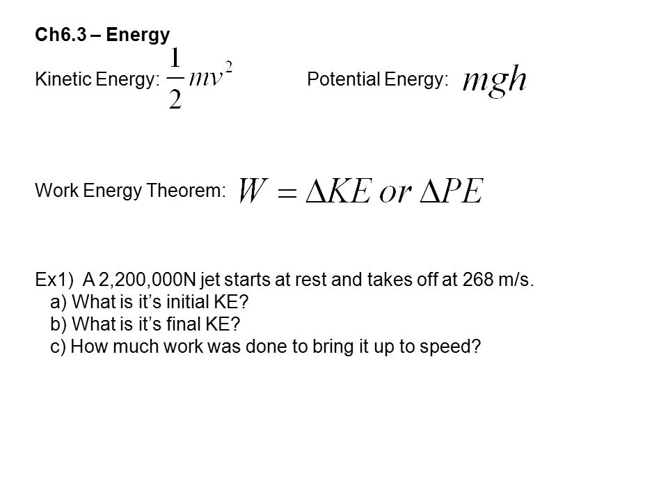 Ch6.3 – Energy Kinetic Energy: Potential Energy: Work Energy Theorem: Ex1) A 2,200,000N jet starts at rest and takes off at 268 m/s. a) What is it's i