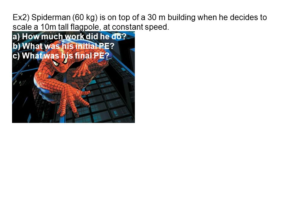 Ex2) Spiderman (60 kg) is on top of a 30 m building when he decides to scale a 10m tall flagpole, at constant speed. a) How much work did he do? b) Wh