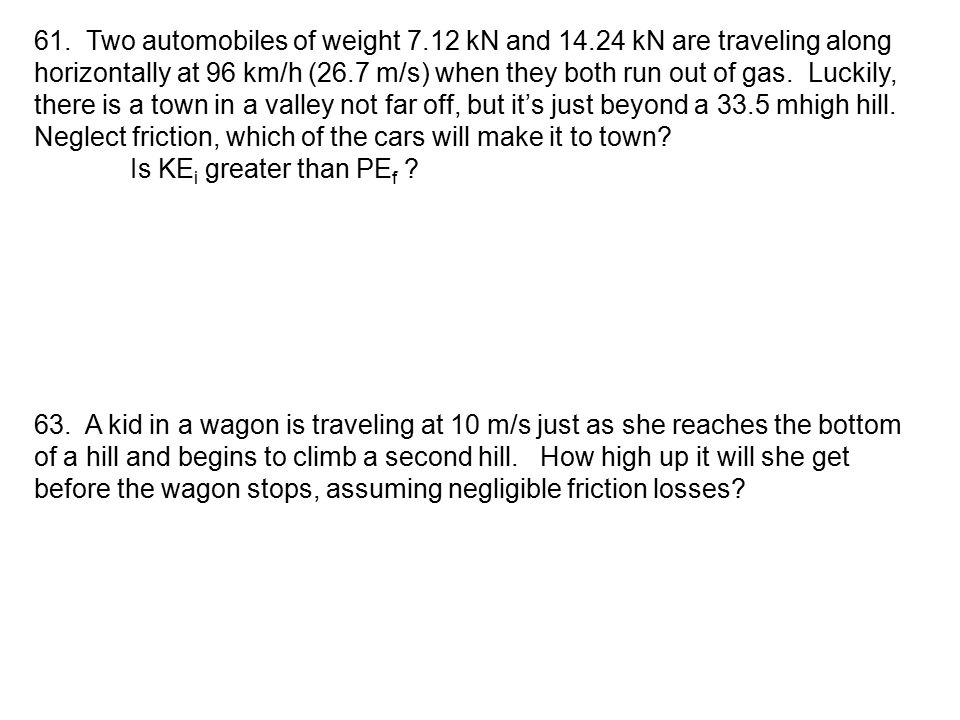 61. Two automobiles of weight 7.12 kN and 14.24 kN are traveling along horizontally at 96 km/h (26.7 m/s) when they both run out of gas. Luckily, ther