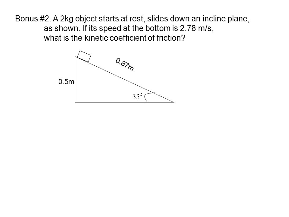 Bonus #2. A 2kg object starts at rest, slides down an incline plane, as shown. If its speed at the bottom is 2.78 m/s, what is the kinetic coefficient