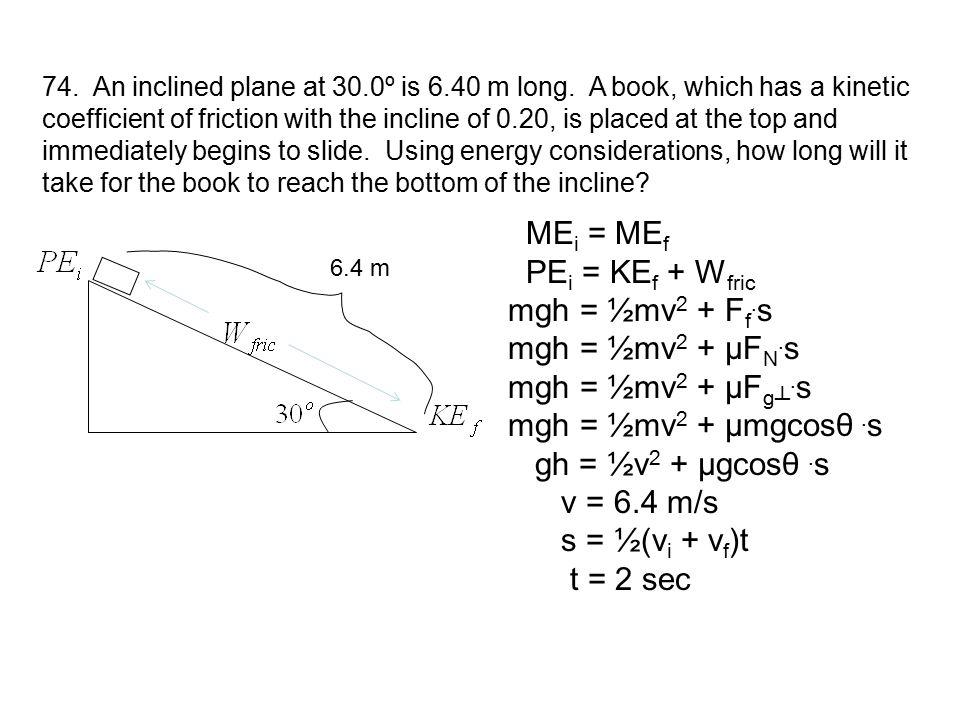 ME i = ME f PE i = KE f + W fric mgh = ½mv 2 + F f. s mgh = ½mv 2 + µF N. s mgh = ½mv 2 + µF g┴. s mgh = ½mv 2 + µmgcosθ. s gh = ½v 2 + µgcosθ. s v =
