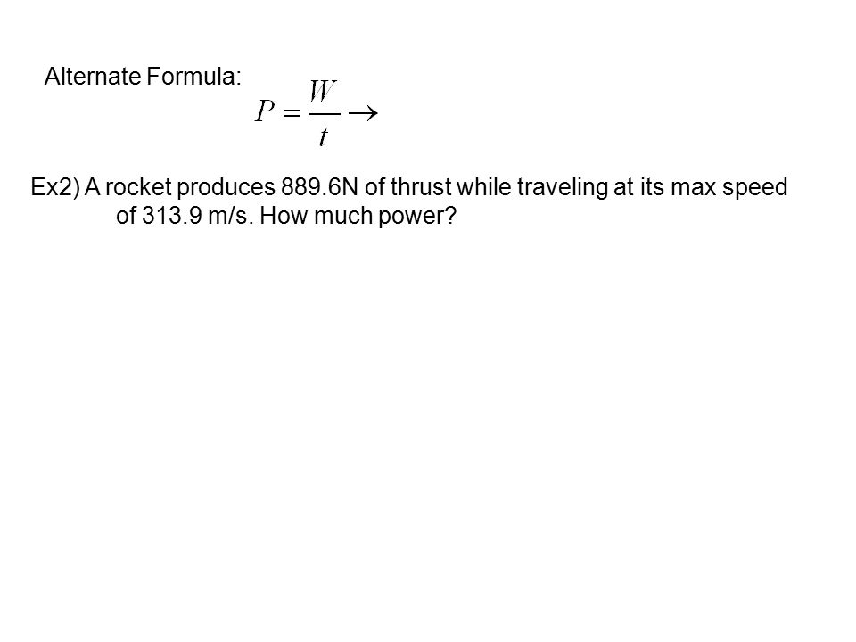 Ex2) A rocket produces 889.6N of thrust while traveling at its max speed of 313.9 m/s. How much power? Alternate Formula: