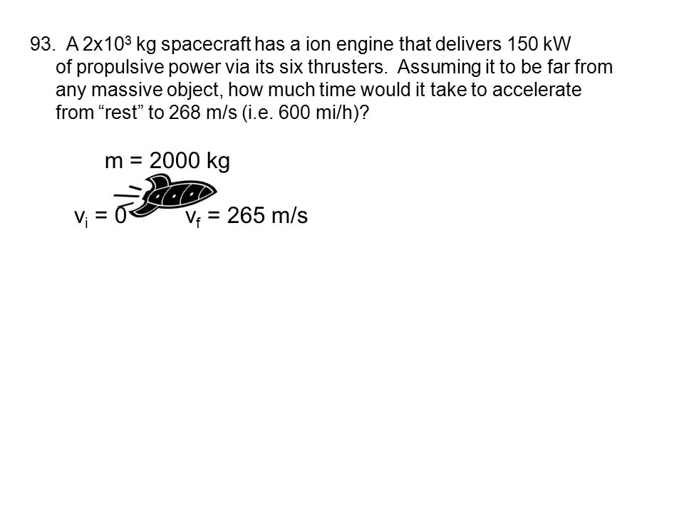 93. A 2x10 3 kg spacecraft has a ion engine that delivers 150 kW of propulsive power via its six thrusters. Assuming it to be far from any massive obj