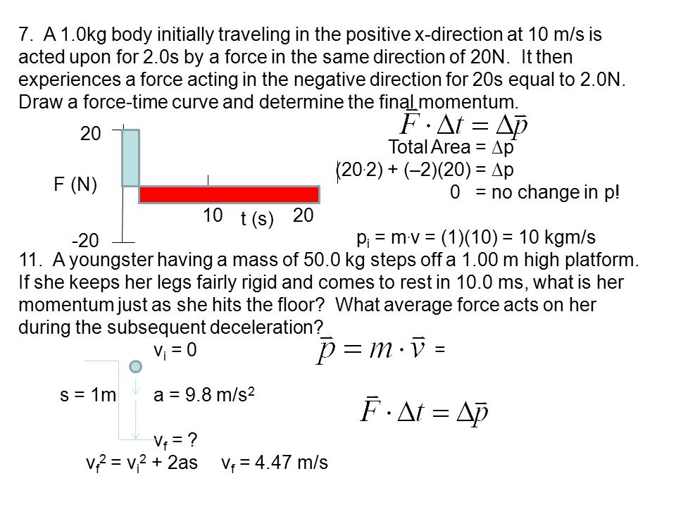 7. A 1.0kg body initially traveling in the positive x-direction at 10 m/s is acted upon for 2.0s by a force in the same direction of 20N. It then expe