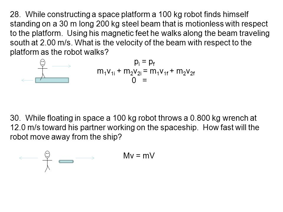 28. While constructing a space platform a 100 kg robot finds himself standing on a 30 m long 200 kg steel beam that is motionless with respect to the