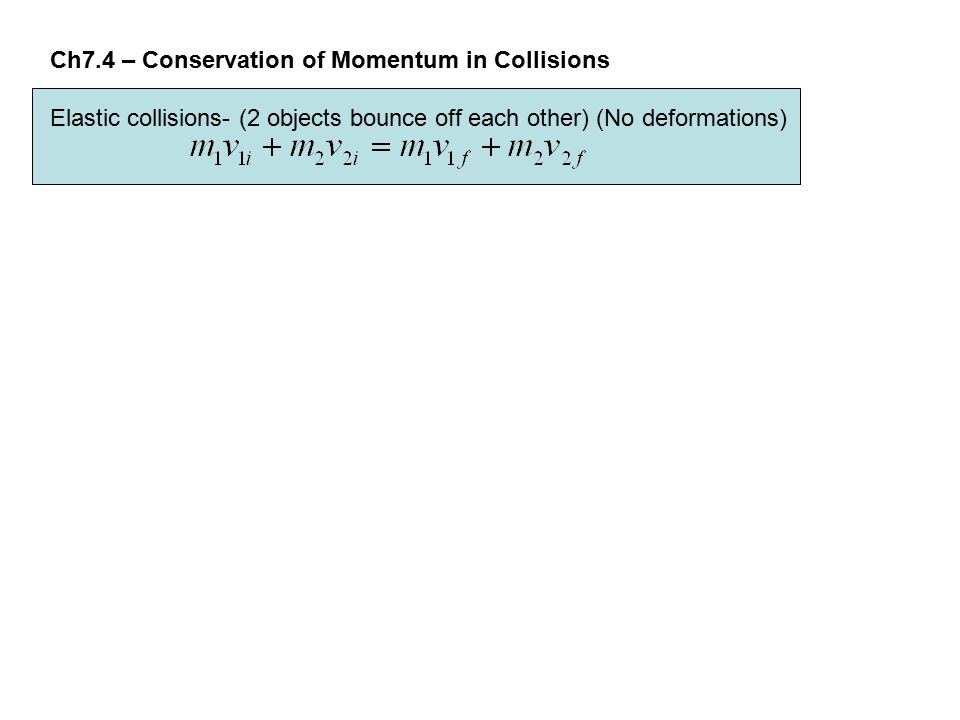 Ch7.4 – Conservation of Momentum in Collisions Elastic collisions- (2 objects bounce off each other) (No deformations)
