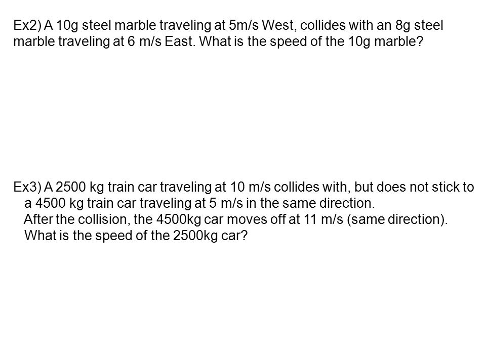 Ex2) A 10g steel marble traveling at 5m/s West, collides with an 8g steel marble traveling at 6 m/s East. What is the speed of the 10g marble? Ex3) A