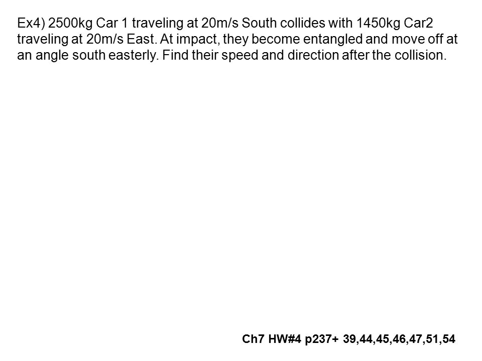 Ex4) 2500kg Car 1 traveling at 20m/s South collides with 1450kg Car2 traveling at 20m/s East. At impact, they become entangled and move off at an angl
