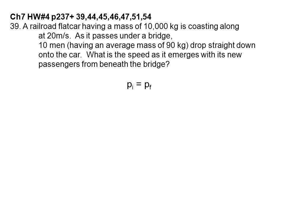 39. A railroad flatcar having a mass of 10,000 kg is coasting along at 20m/s. As it passes under a bridge, 10 men (having an average mass of 90 kg) dr