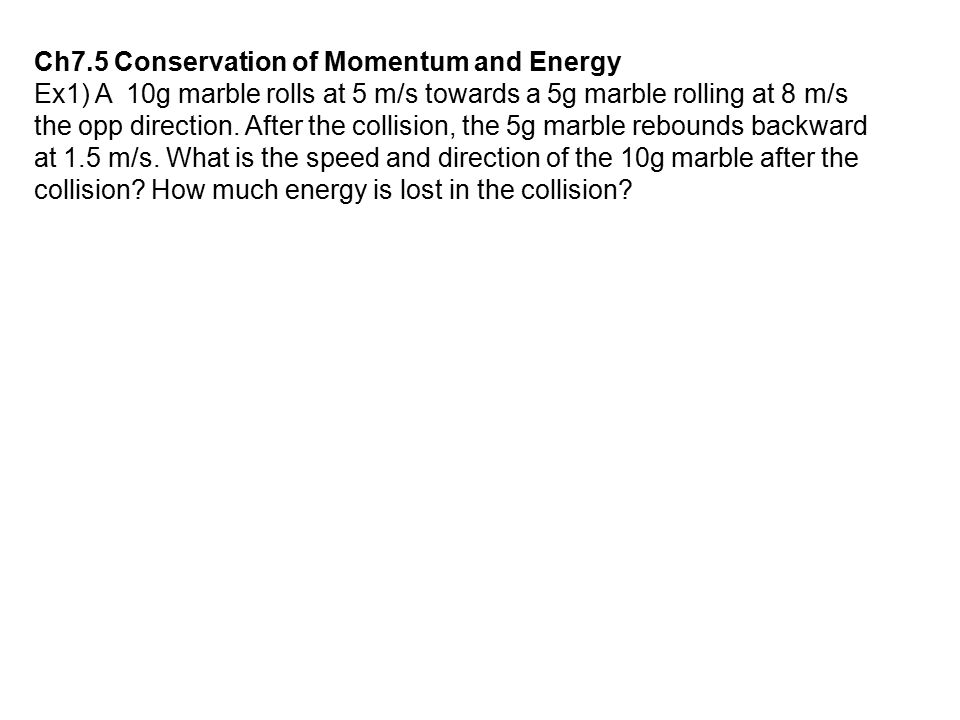 Ch7.5 Conservation of Momentum and Energy Ex1) A 10g marble rolls at 5 m/s towards a 5g marble rolling at 8 m/s the opp direction. After the collision