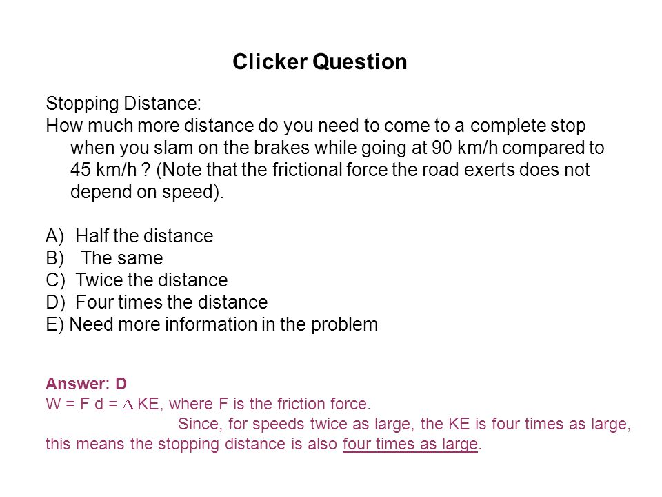 Clicker Question Stopping Distance: How much more distance do you need to come to a complete stop when you slam on the brakes while going at 90 km/h compared to 45 km/h .