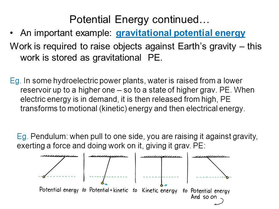 Potential Energy continued… An important example: gravitational potential energy Work is required to raise objects against Earth's gravity – this work is stored as gravitational PE.