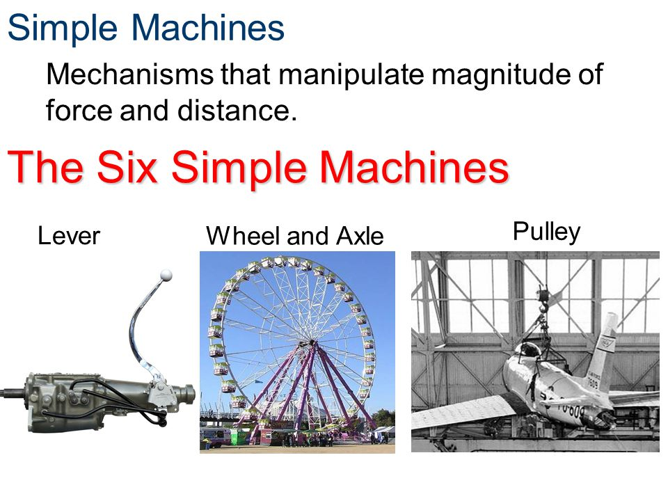 Simple Machines The Six Simple Machines Mechanisms that manipulate magnitude of force and distance. Lever Wheel and Axle Pulley