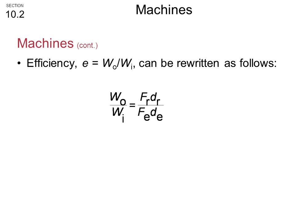 Efficiency, e = W o /W i, can be rewritten as follows: Machines (cont.) SECTION 10.2 Machines