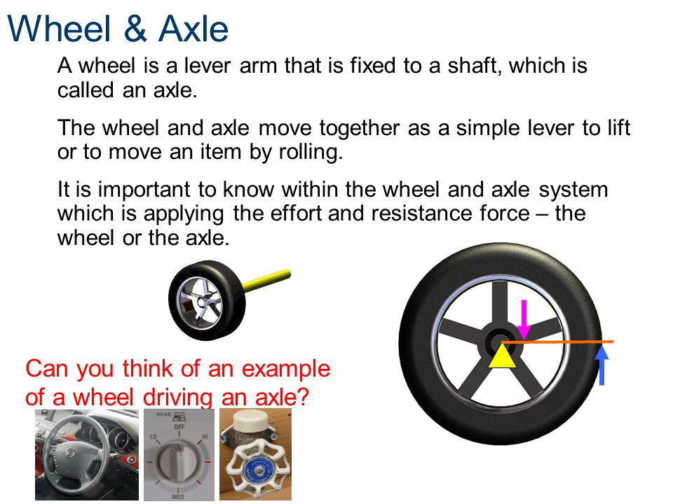 Wheel & Axle A wheel is a lever arm that is fixed to a shaft, which is called an axle. The wheel and axle move together as a simple lever to lift or t