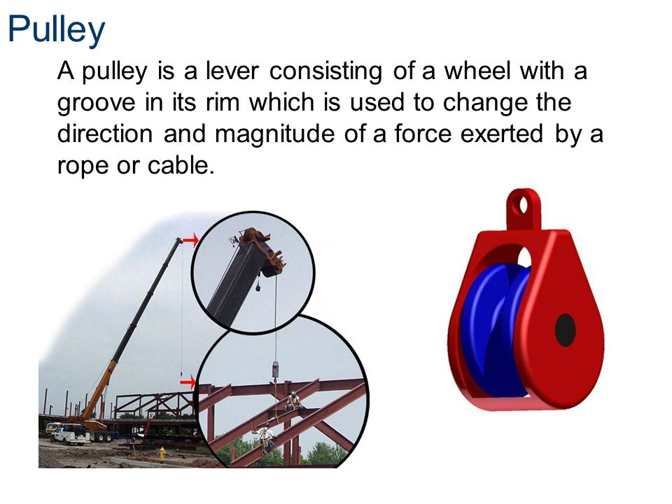 Pulley A pulley is a lever consisting of a wheel with a groove in its rim which is used to change the direction and magnitude of a force exerted by a