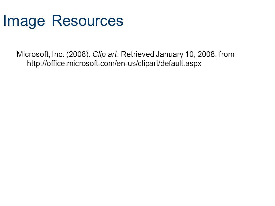Image Resources Microsoft, Inc. (2008). Clip art. Retrieved January 10, 2008, from http://office.microsoft.com/en-us/clipart/default.aspx