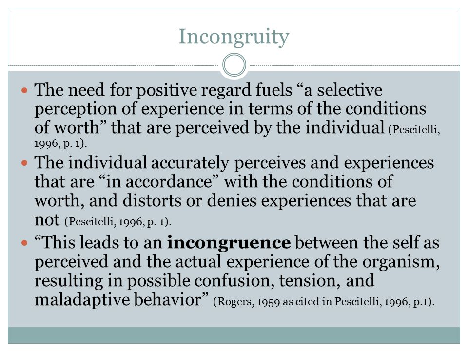 Incongruity The need for positive regard fuels a selective perception of experience in terms of the conditions of worth that are perceived by the individual (Pescitelli, 1996, p.