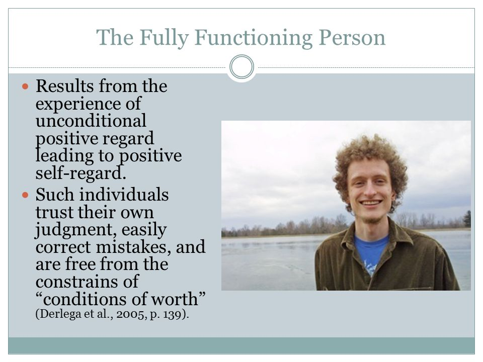 The Fully Functioning Person Results from the experience of unconditional positive regard leading to positive self-regard.
