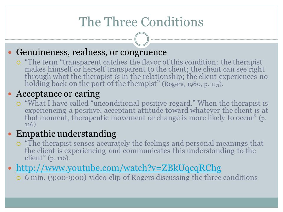 The Three Conditions Genuineness, realness, or congruence  The term transparent catches the flavor of this condition: the therapist makes himself or herself transparent to the client; the client can see right through what the therapist is in the relationship; the client experiences no holding back on the part of the therapist (Rogers, 1980, p.
