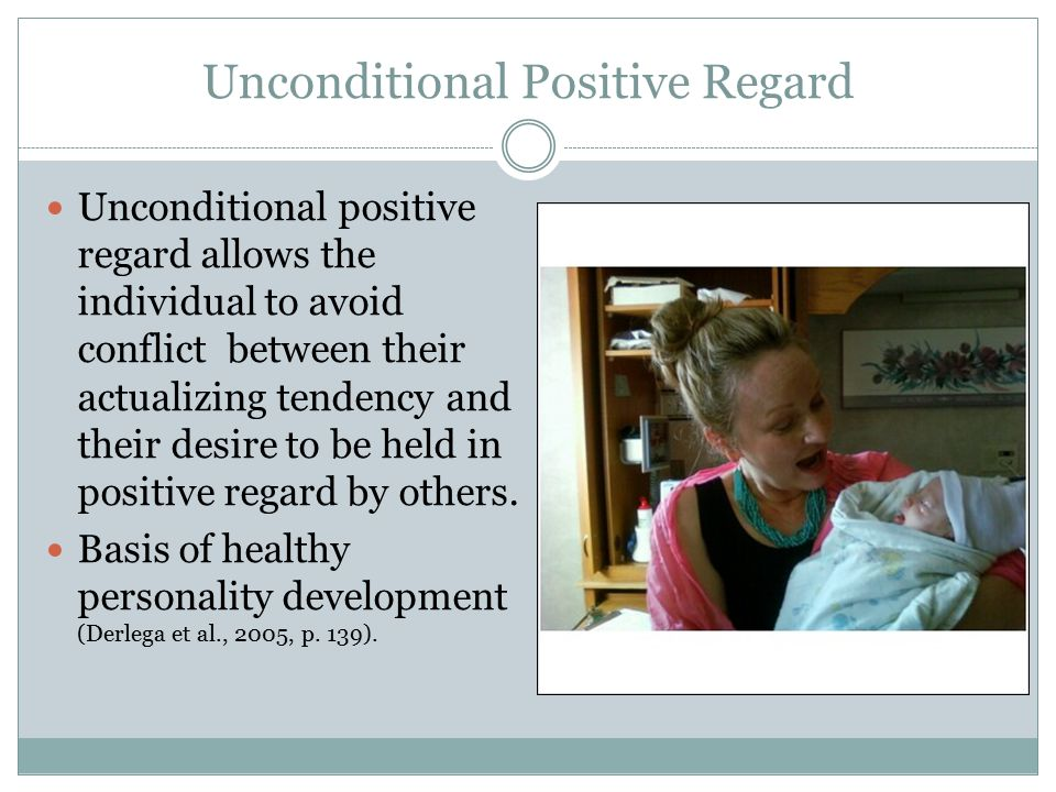 The Role of The Parent Ideally, unconditional positive regard would come from a child's parents in the form of unfailing expressions of acceptance, sympathy, warmth, and care for the child (Derlega et al., 2005, p.