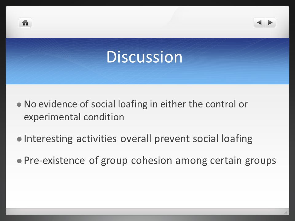 Discussion No evidence of social loafing in either the control or experimental condition Interesting activities overall prevent social loafing Pre-existence of group cohesion among certain groups