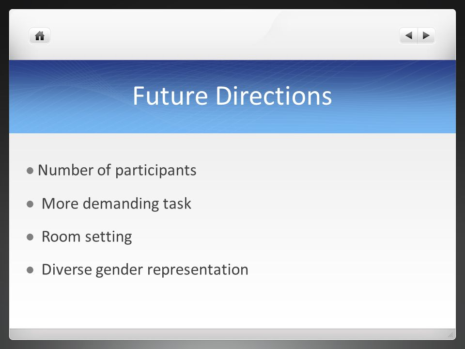 Future Directions Number of participants More demanding task Room setting Diverse gender representation