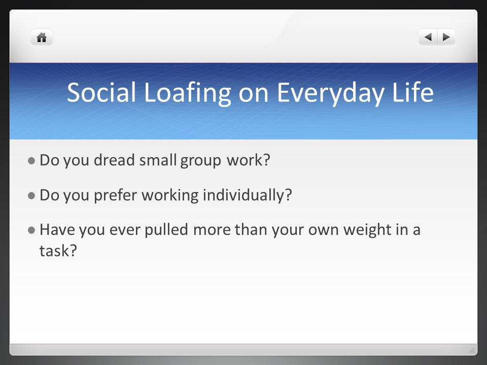 Social Loafing on Everyday Life Do you dread small group work? Do you prefer working individually? Have you ever pulled more than your own weight in a