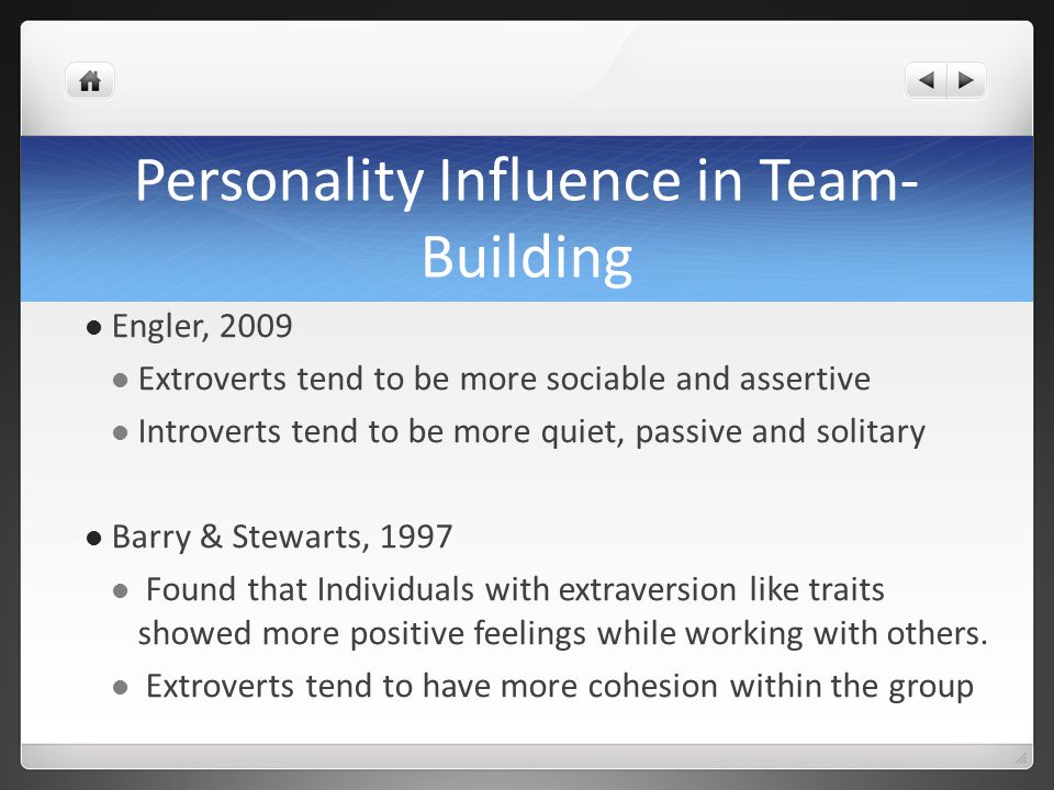 Personality Influence in Team- Building Engler, 2009 Extroverts tend to be more sociable and assertive Introverts tend to be more quiet, passive and s
