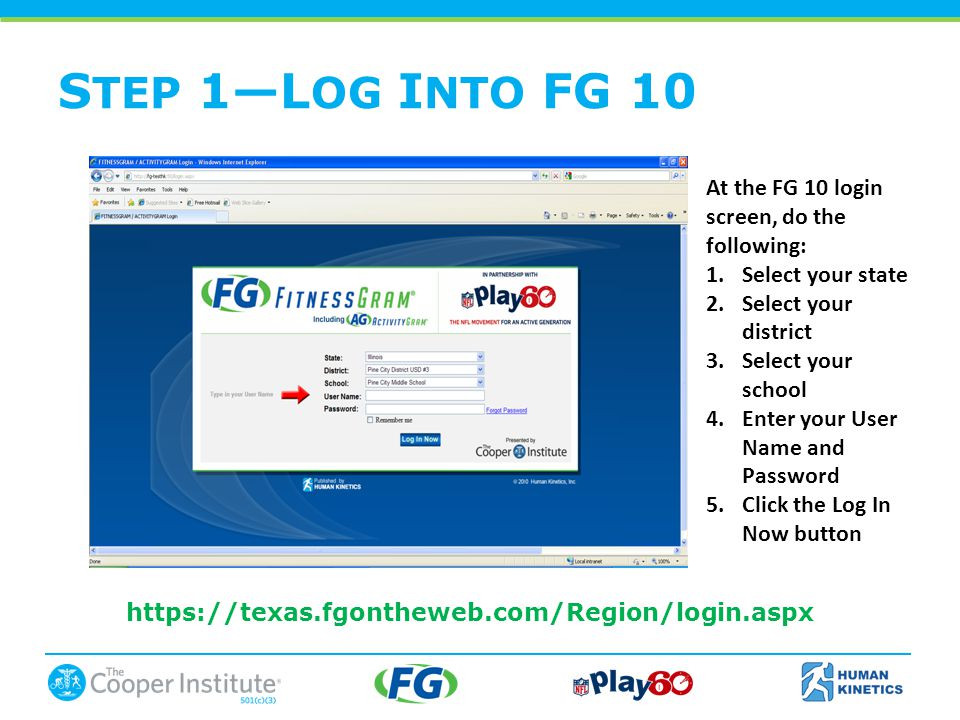 S TEP 1—L OG I NTO FG 10 At the FG 10 login screen, do the following: 1.Select your state 2.Select your district 3.Select your school 4.Enter your User Name and Password 5.Click the Log In Now button