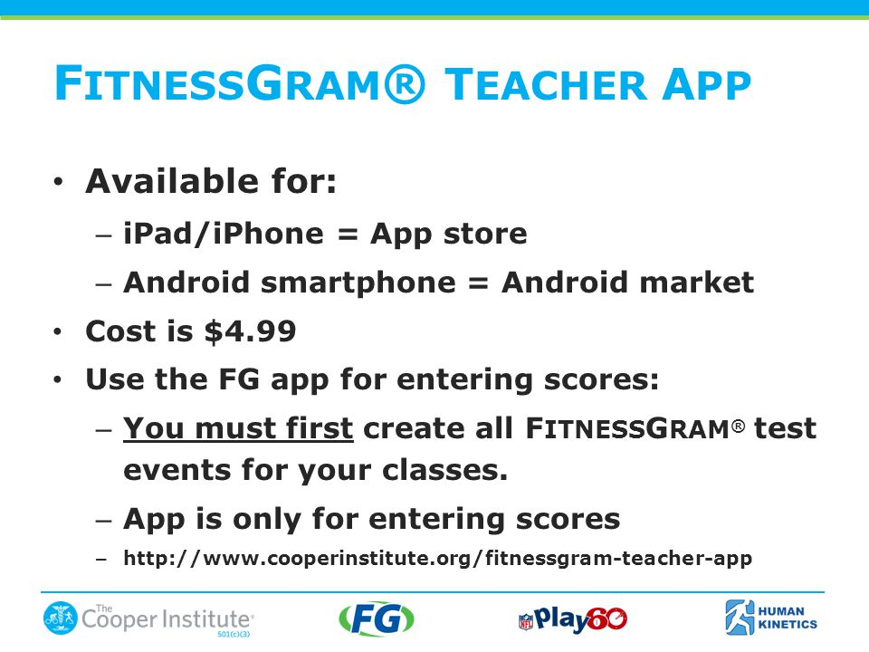 Available for: – iPad/iPhone = App store – Android smartphone = Android market Cost is $4.99 Use the FG app for entering scores: – You must first create all F ITNESS G RAM ® test events for your classes.