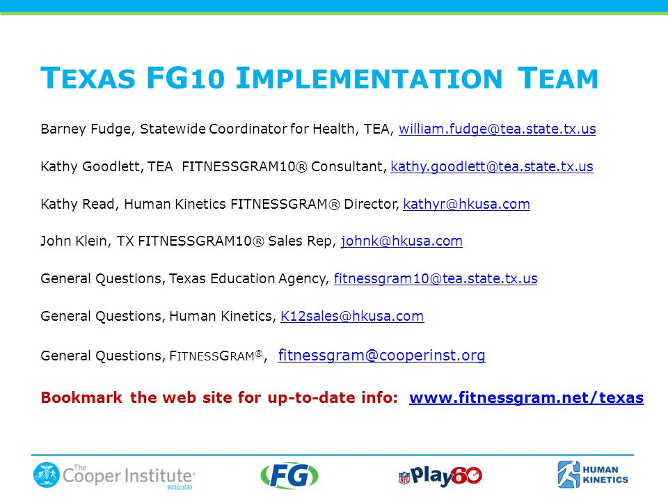 Barney Fudge, Statewide Coordinator for Health, TEA, Kathy Goodlett, TEA FITNESSGRAM10® Consultant, Kathy Read, Human Kinetics FITNESSGRAM® Director, John Klein, TX FITNESSGRAM10® Sales Rep, General Questions, Texas Education Agency, General Questions, Human Kinetics, General Questions, F ITNESS G RAM ®, Bookmark the web site for up-to-date info:   T EXAS FG 10 I MPLEMENTATION T EAM