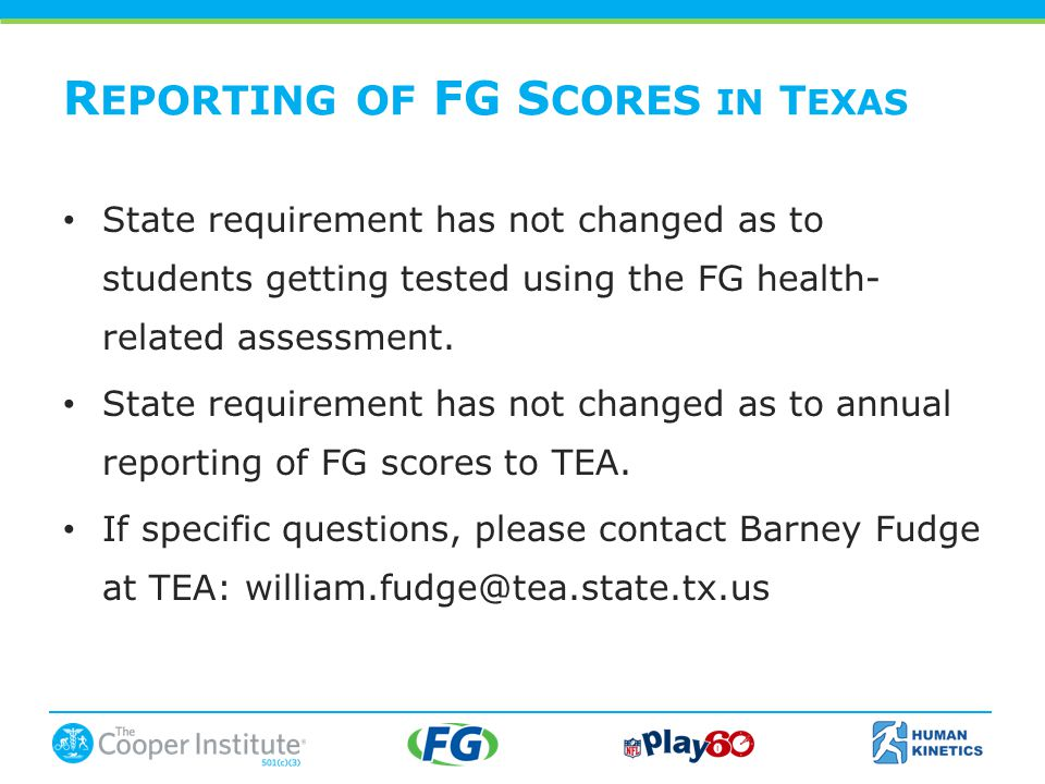 R EPORTING OF FG S CORES IN T EXAS State requirement has not changed as to students getting tested using the FG health- related assessment.