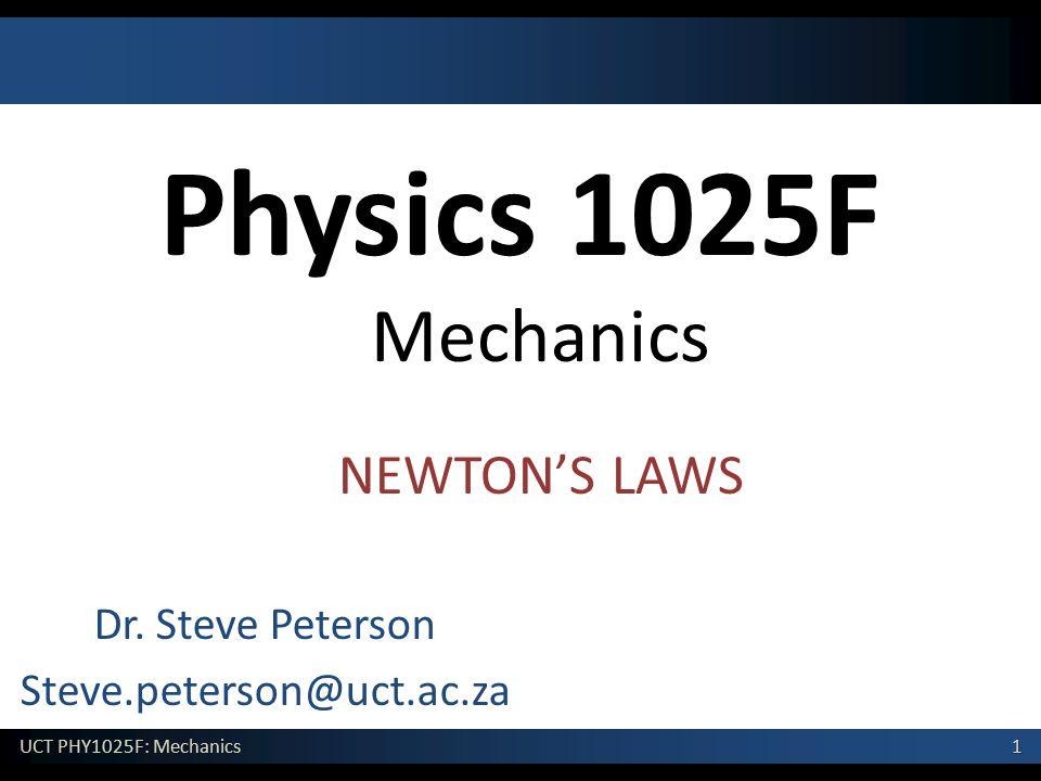 1 UCT PHY1025F: Mechanics Physics 1025F Mechanics Dr. Steve Peterson Steve.peterson@uct.ac.za NEWTON'S LAWS
