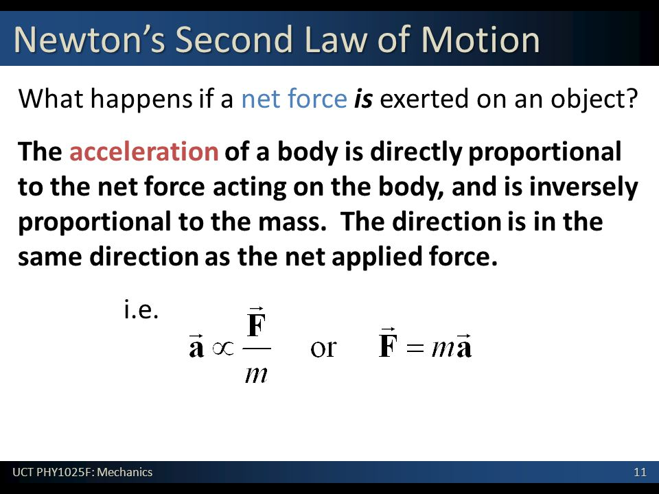 11 UCT PHY1025F: Mechanics Newton's Second Law of Motion What happens if a net force is exerted on an object? The acceleration of a body is directly p