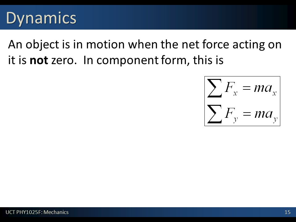 15 UCT PHY1025F: Mechanics Dynamics An object is in motion when the net force acting on it is not zero. In component form, this is
