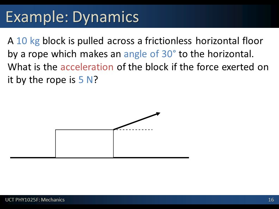 16 UCT PHY1025F: Mechanics Example: Dynamics A 10 kg block is pulled across a frictionless horizontal floor by a rope which makes an angle of 30° to t